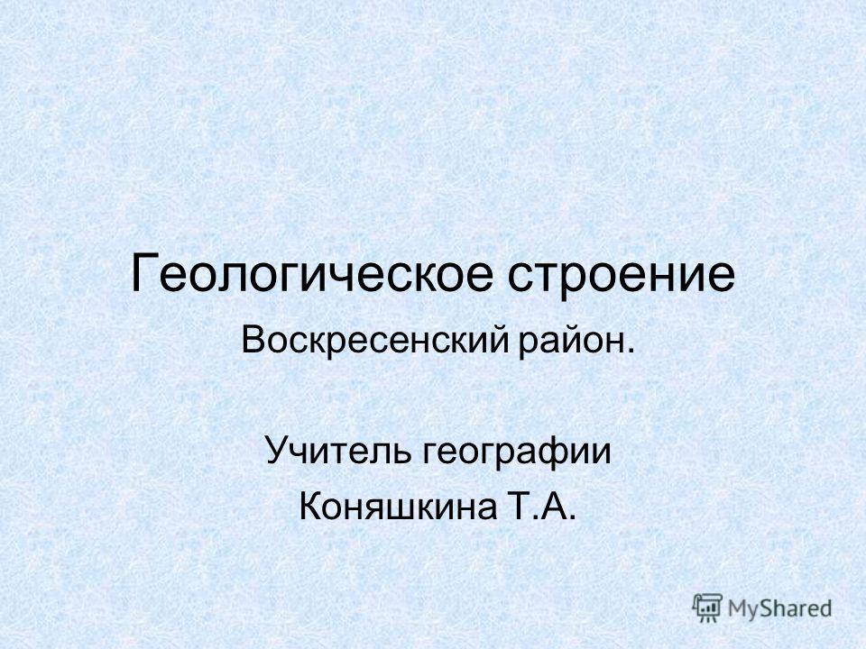 Геологическое строение Воскресенский район. Учитель географии Коняшкина Т.А.