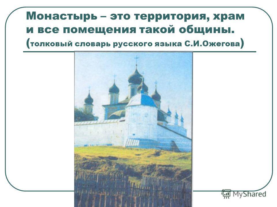 Монаcтырь – это территория, храм и все помещения такой общины. ( толковый словарь русского языка С.И.Ожегова )
