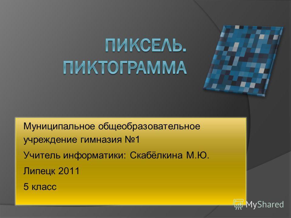 Муниципальное общеобразовательное учреждение гимназия 1 Учитель информатики: Скабёлкина М.Ю. Липецк 2011 5 класс