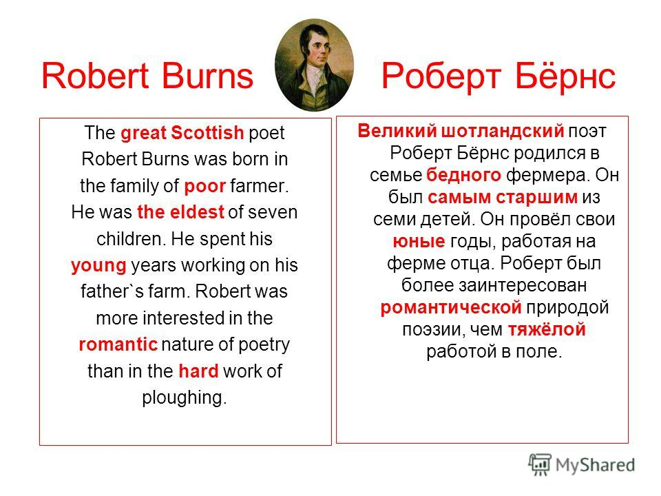 Robert Burns Роберт Бёрнс The great Scottish poet Robert Burns was born in the family of poor farmer. He was the eldest of seven children. He spent his young years working on his father`s farm. Robert was more interested in the romantic nature of poe