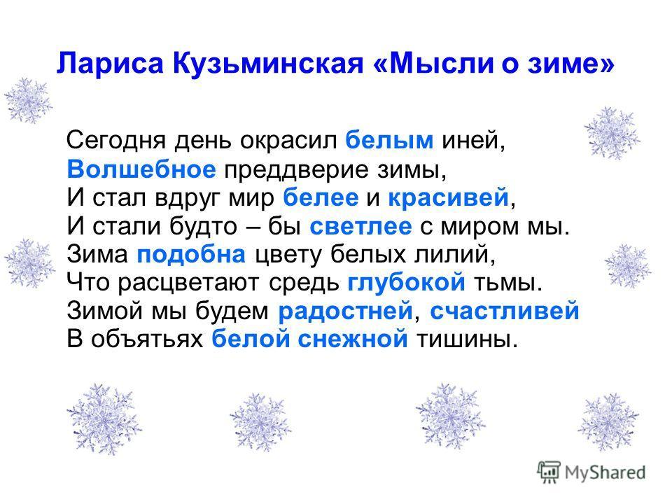Лариса Кузьминская «Мысли о зиме» Сегодня день окрасил белым иней, Волшебное преддверие зимы, И стал вдруг мир белее и красивей, И стали будто – бы светлее с миром мы. Зима подобна цвету белых лилий, Что расцветают средь глубокой тьмы. Зимой мы будем