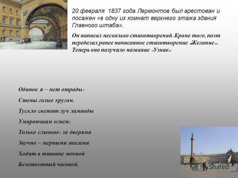20 февраля 1837 года Лермонтов был арестован и посажен «в одну из комнат верхнего этажа здания Главного штаба». Он написал несколько стихотворений. Кроме того, поэт переделал ранее написанное стихотворение « Желание ». Теперь оно получило название «