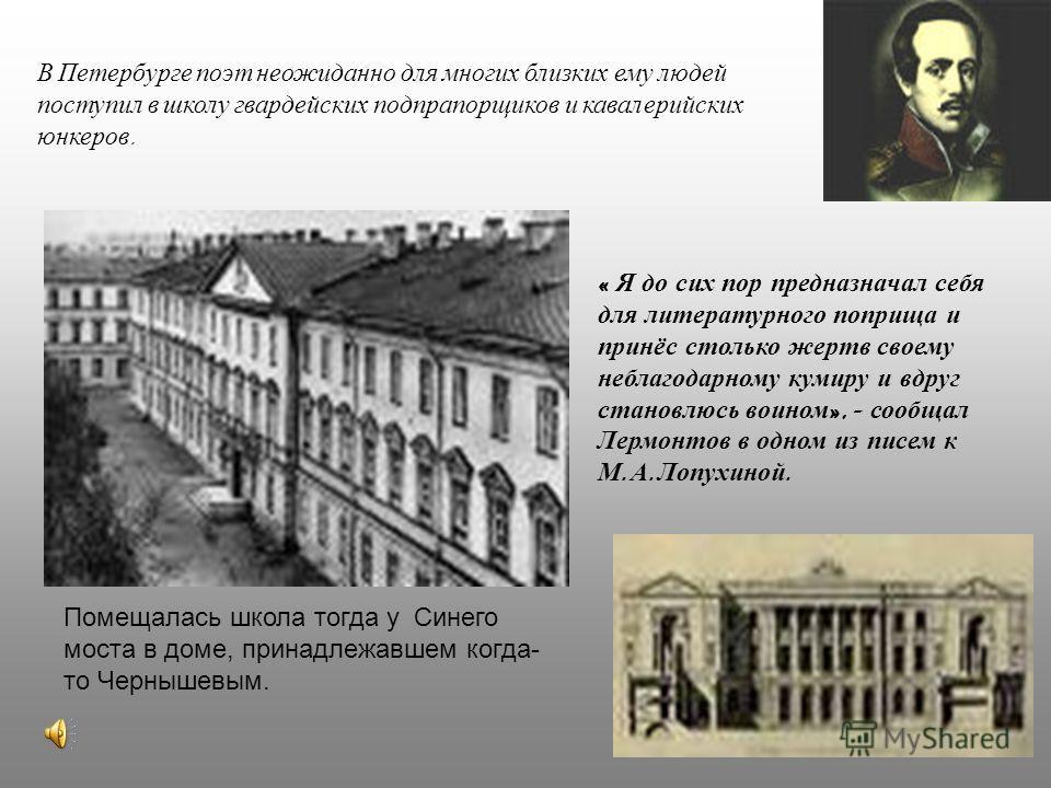 В Петербурге поэт неожиданно для многих близких ему людей поступил в школу гвардейских подпрапорщиков и кавалерийских юнкеров. « Я до сих пор предназначал себя для литературного поприща и принёс столько жертв своему неблагодарному кумиру и вдруг стан