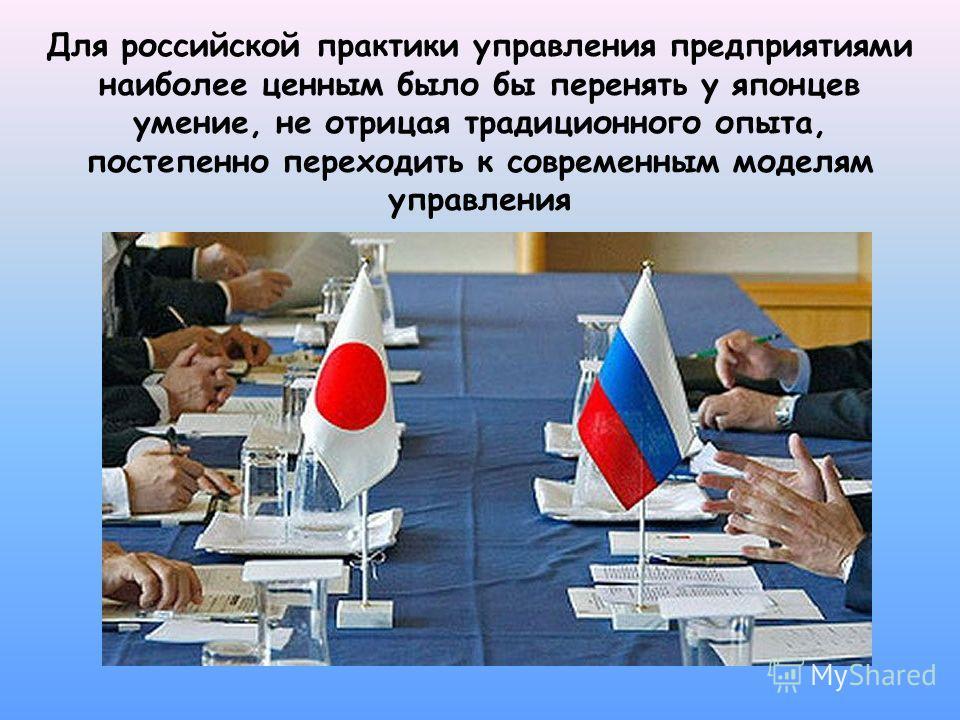Для российской практики управления предприятиями наиболее ценным было бы перенять у японцев умение, не отрицая традиционного опыта, постепенно переходить к современным моделям управления