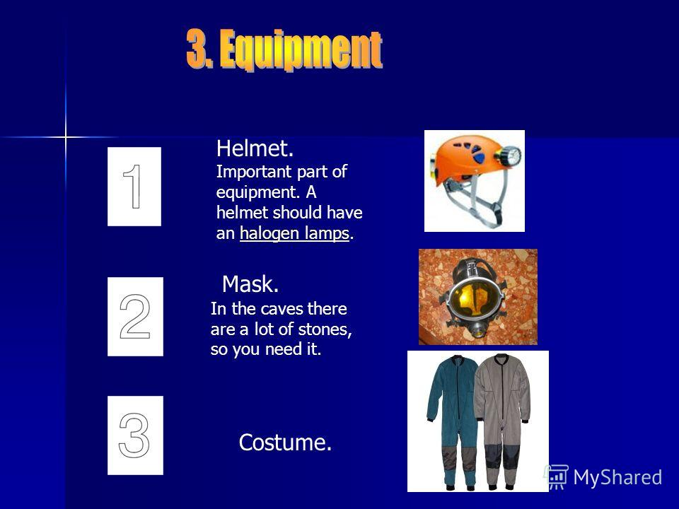 Helmet. Important part of equipment. A helmet should have an halogen lamps.halogen lamps Mask. In the caves there are a lot of stones, so you need it. Costume.