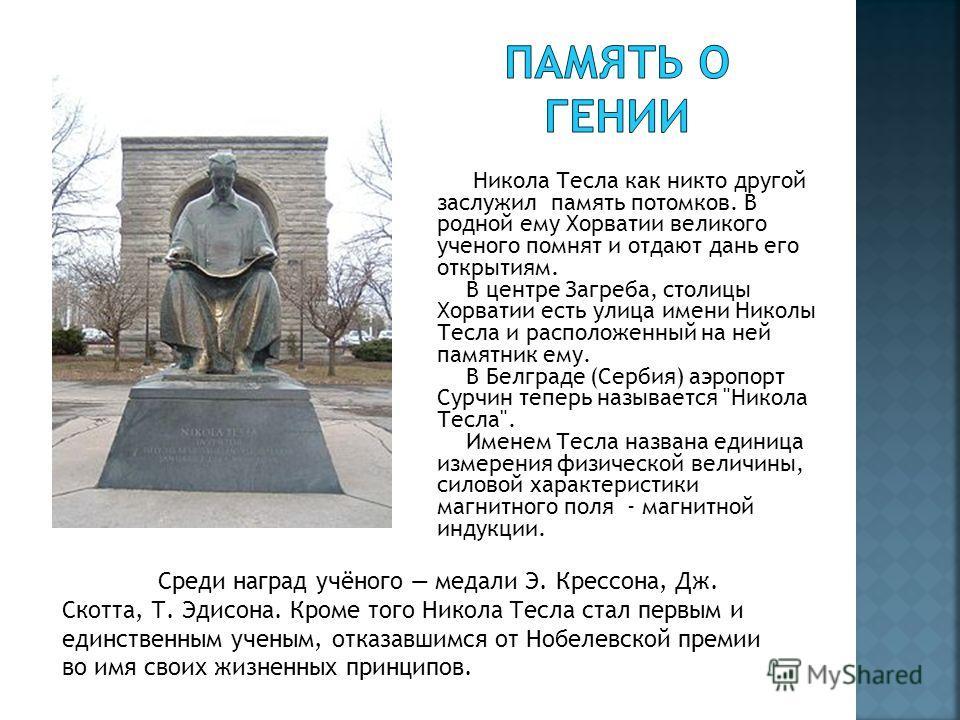Никола Тесла как никто другой заслужил память потомков. В родной ему Хорватии великого ученого помнят и отдают дань его открытиям. В центре Загреба, столицы Хорватии есть улица имени Николы Тесла и расположенный на ней памятник ему. В Белграде (Серби