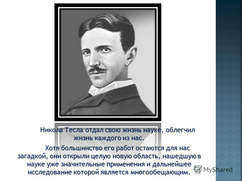Никола Тесла отдал свою жизнь науке, облегчил жизнь каждого из нас. Хотя большинство его работ остаются для нас загадкой, они открыли целую новую область, нашедшую в науке уже значительные применения и дальнейшее исследование которой является многооб