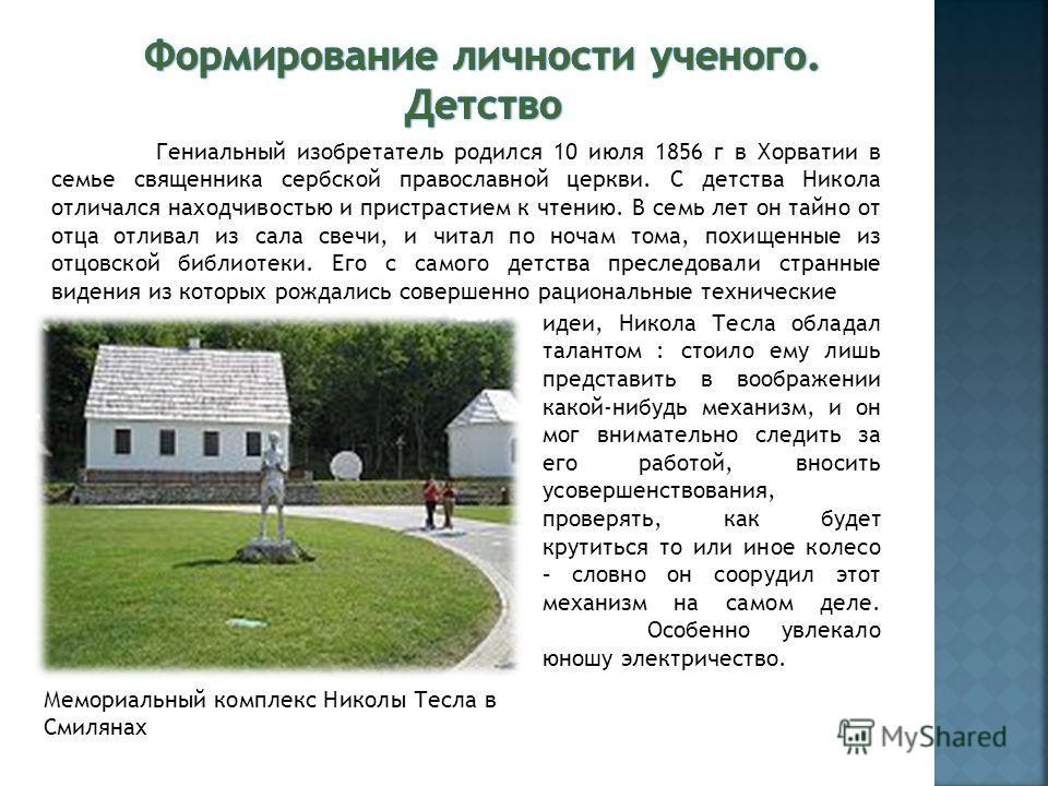 Мемориальный комплекс Николы Тесла в Смилянах Гениальный изобретатель родился 10 июля 1856 г в Хорватии в семье священника сербской православной церкви. С детства Никола отличался находчивостью и пристрастием к чтению. В семь лет он тайно от отца отл
