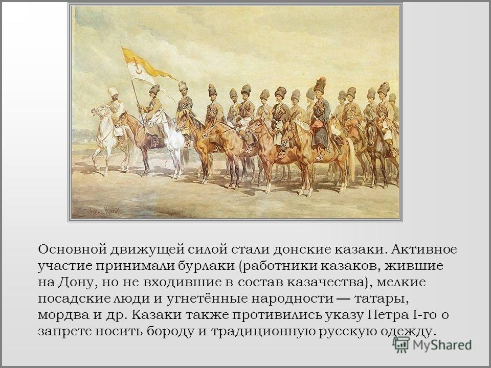 Основной движущей силой стали донские казаки. Активное участие принимали бурлаки (работники казаков, жившие на Дону, но не входившие в состав казачества), мелкие посадские люди и угнетённые народности татары, мордва и др. Казаки также противились ука