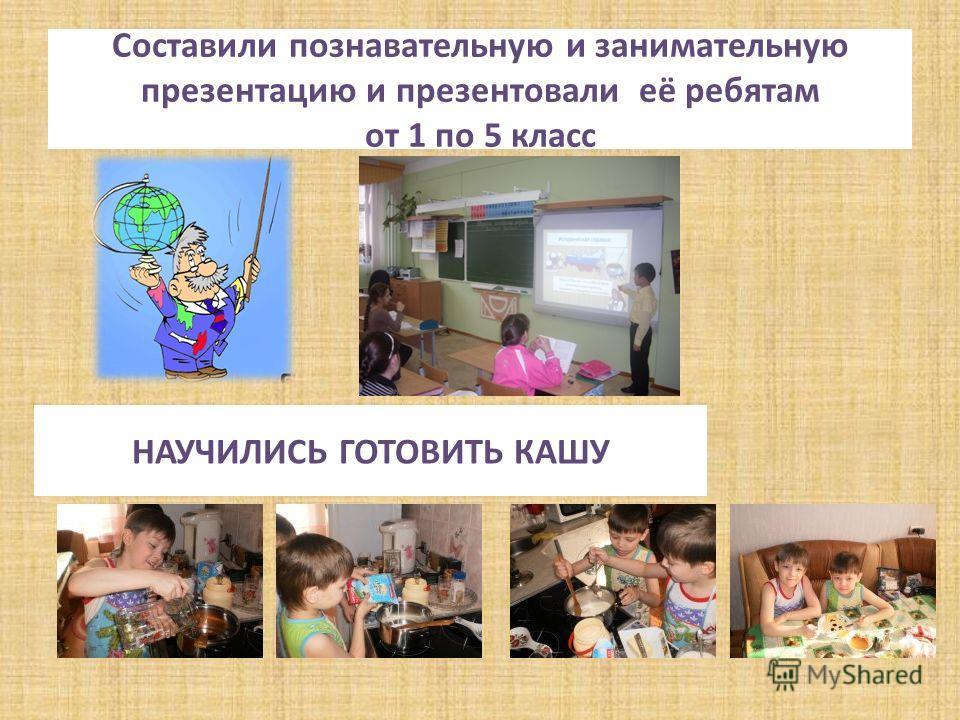 Составили познавательную и занимательную презентацию и презентовали её ребятам от 1 по 5 класс НАУЧИЛИСЬ ГОТОВИТЬ КАШУ