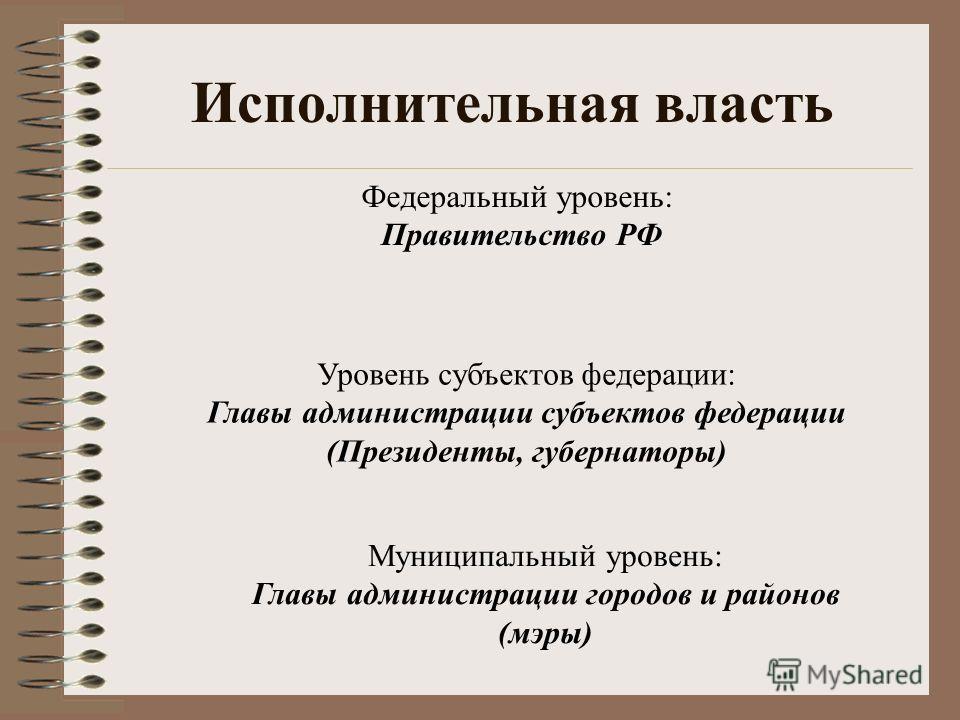 Исполнительная власть Федеральный уровень: Правительство РФ Уровень субъектов федерации: Главы администрации субъектов федерации (Президенты, губернаторы) Муниципальный уровень: Главы администрации городов и районов (мэры)
