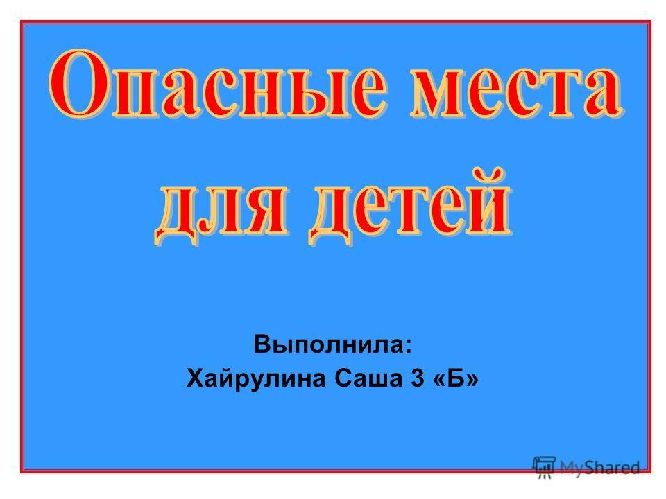 Выполнила: Хайрулина Саша 3 «Б»