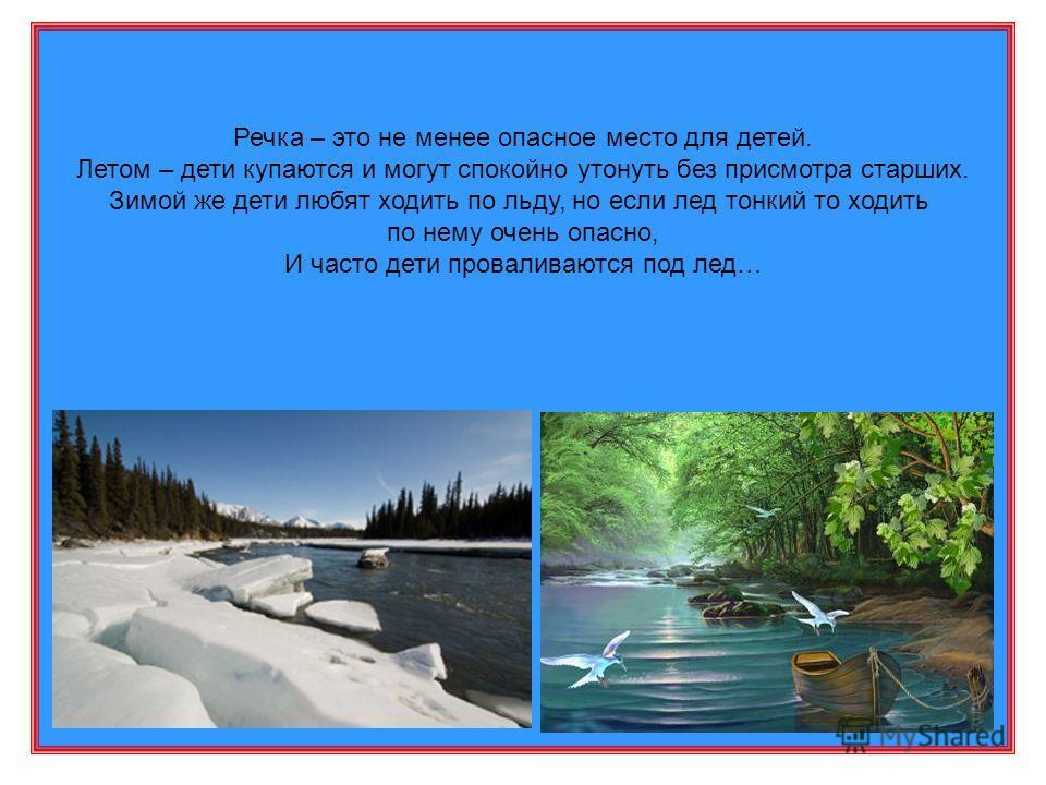 Речка – это не менее опасное место для детей. Летом – дети купаются и могут спокойно утонуть без присмотра старших. Зимой же дети любят ходить по льду, но если лед тонкий то ходить по нему очень опасно, И часто дети проваливаются под лед…
