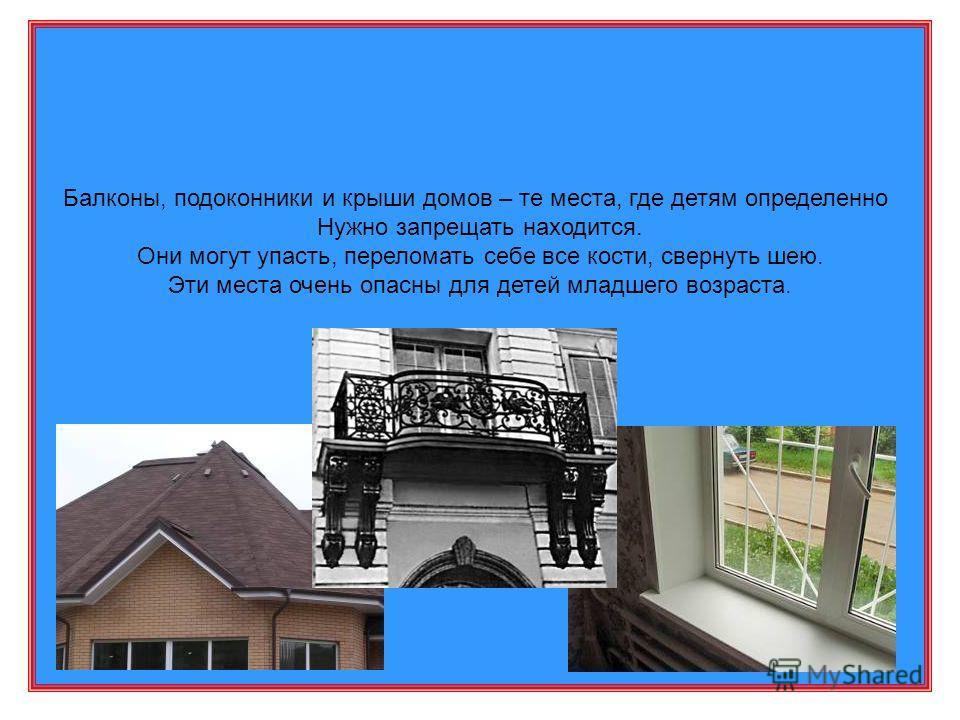 Балконы, подоконники и крыши домов – те места, где детям определенно Нужно запрещать находится. Они могут упасть, переломать себе все кости, свернуть шею. Эти места очень опасны для детей младшего возраста.