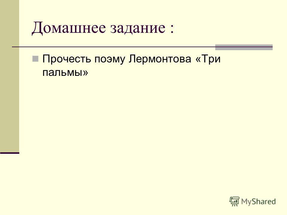 Домашнее задание : Прочесть поэму Лермонтова «Три пальмы»