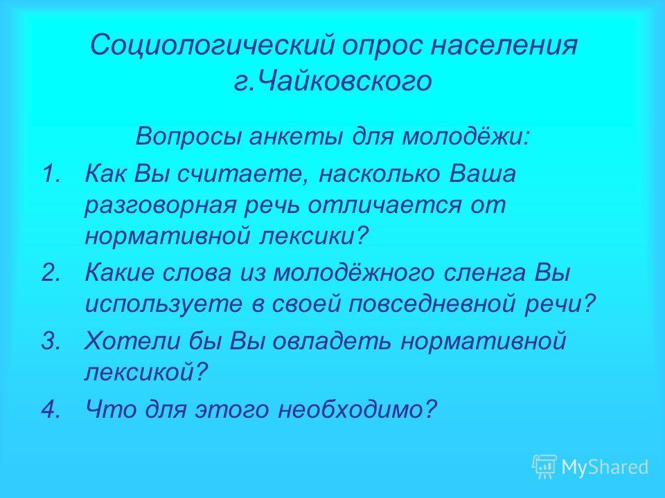 Социологический опрос населения г.Чайковского Вопросы анкеты для молодёжи: 1.Как Вы считаете, насколько Ваша разговорная речь отличается от нормативной лексики? 2.Какие слова из молодёжного сленга Вы используете в своей повседневной речи? 3.Хотели бы