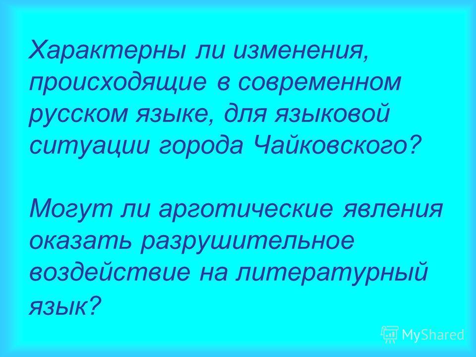 Характерны ли изменения, происходящие в современном русском языке, для языковой ситуации города Чайковского? Могут ли арготические явления оказать разрушительное воздействие на литературный язык?