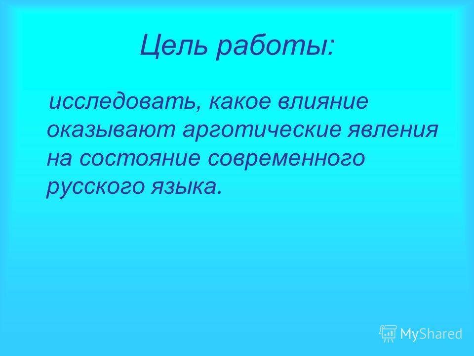 Цель работы: исследовать, какое влияние оказывают арготические явления на состояние современного русского языка.