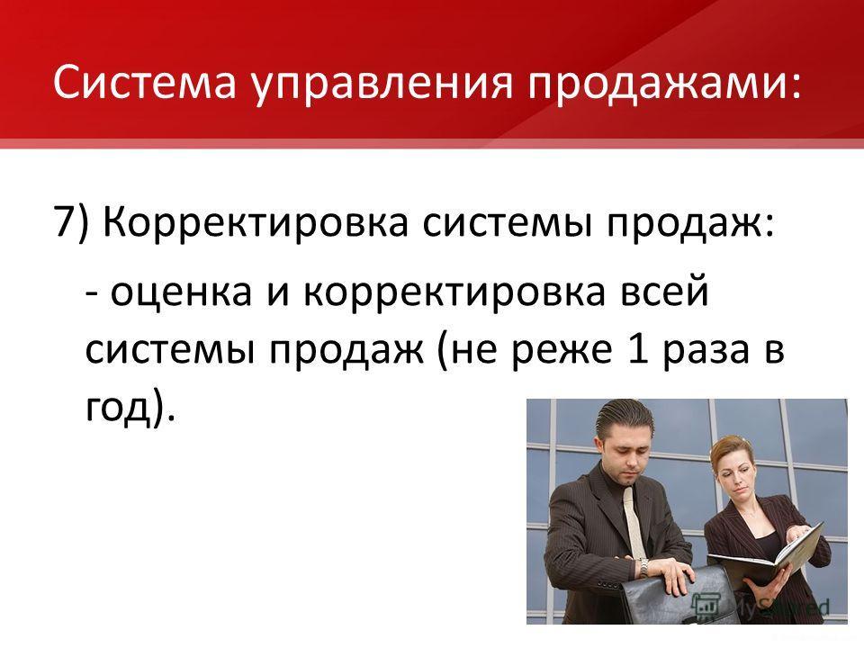 Система управления продажами: 7) Корректировка системы продаж: - оценка и корректировка всей системы продаж (не реже 1 раза в год).