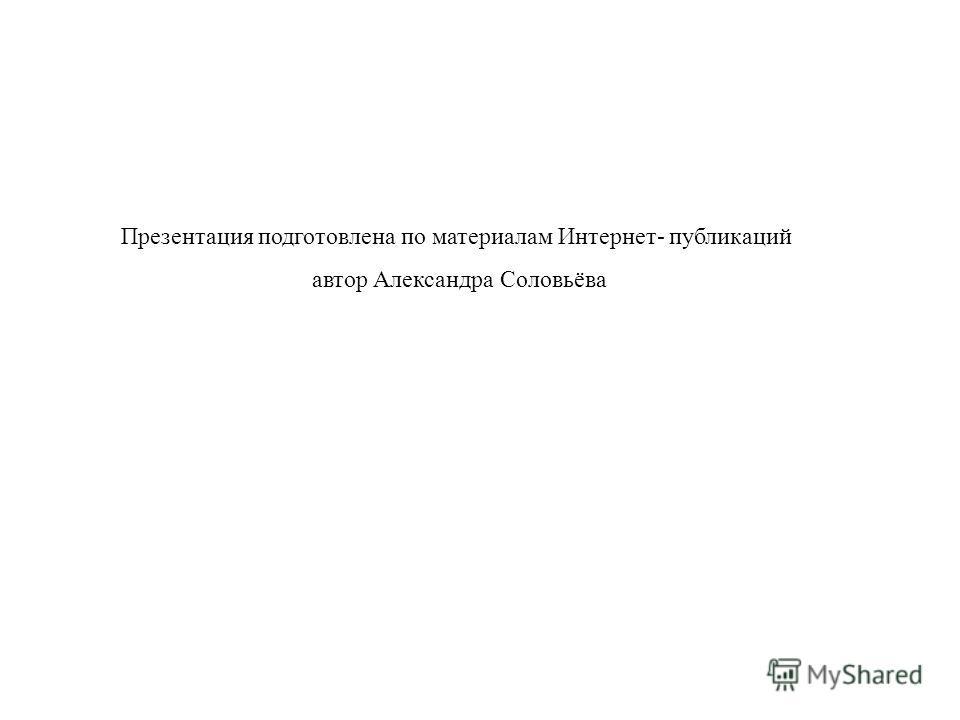 Презентация подготовлена по материалам Интернет- публикаций автор Александра Соловьёва