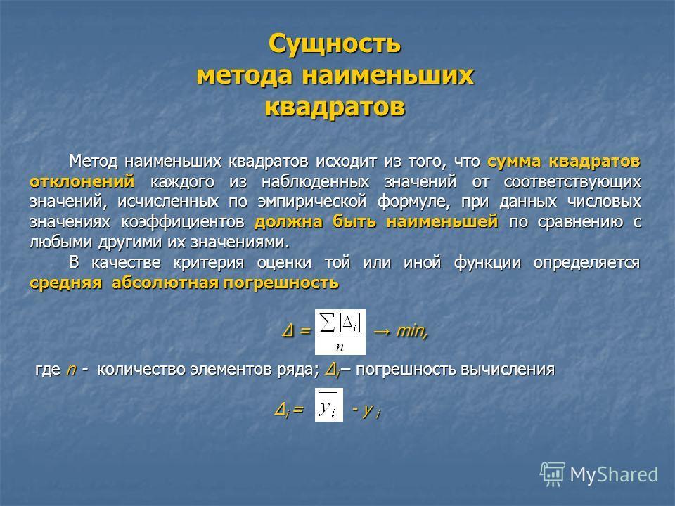 Сущность метода наименьших квадратов Метод наименьших квадратов исходит из того, что сумма квадратов отклонений каждого из наблюденных значений от соответствующих значений, исчисленных по эмпирической формуле, при данных числовых значениях коэффициен