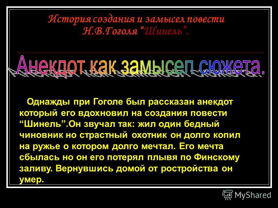 История создания и замысел повести Н.В.Гоголя Шинель. Однажды при Гоголе был рассказан анекдот который его вдохновил на создания повестиШинель.Он звучал так: жил один бедный чиновник но страстный охотник он долго копил на ружье о котором долго мечтал