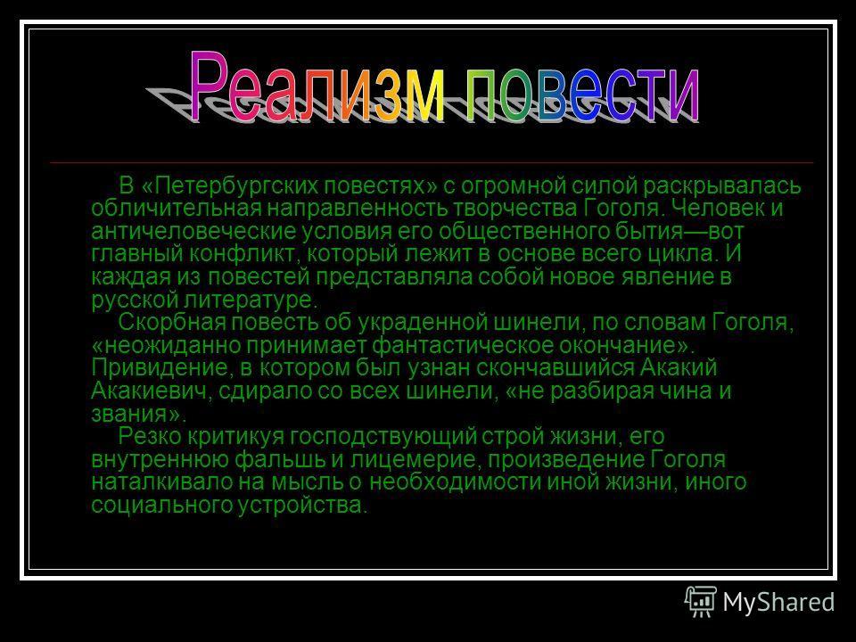 В «Петербургских повестях» с огромной силой раскрывалась обличительная направленность творчества Гоголя. Человек и античеловеческие условия его общественного бытиявот главный конфликт, который лежит в основе всего цикла. И каждая из повестей представ