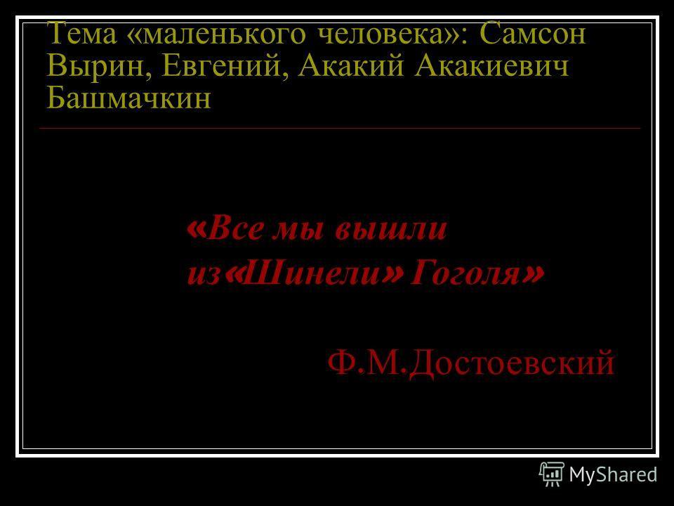 Тема «маленького человека»: Самсон Вырин, Евгений, Акакий Акакиевич Башмачкин « Все мы вышли из « Шинели » Гоголя » Ф. М. Достоевский