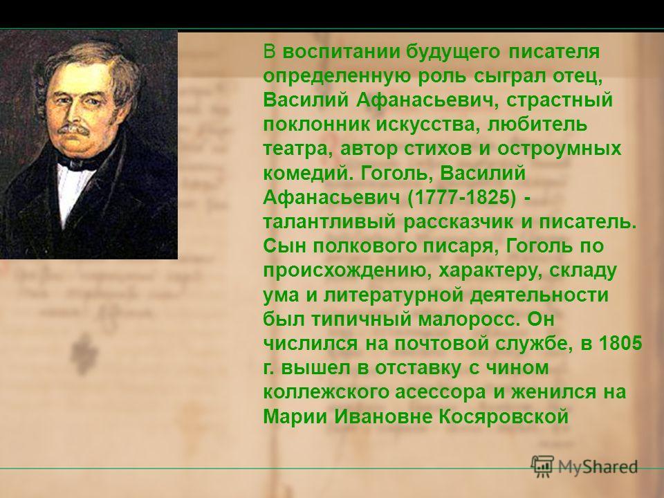 В воспитании будущего писателя определенную роль сыграл отец, Василий Афанасьевич, страстный поклонник искусства, любитель театра, автор стихов и остроумных комедий. Гоголь, Василий Афанасьевич (1777-1825) - талантливый рассказчик и писатель. Сын пол