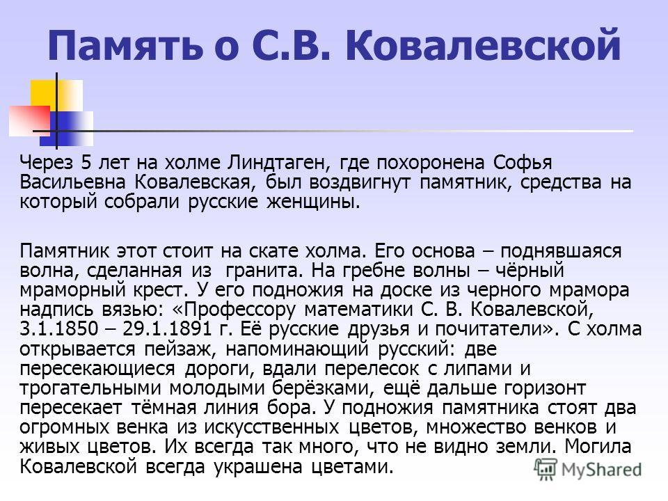 Память о С.В. Ковалевской Через 5 лет на холме Линдтаген, где похоронена Софья Васильевна Ковалевская, был воздвигнут памятник, средства на который собрали русские женщины. Памятник этот стоит на скате холма. Его основа – поднявшаяся волна, сделанная