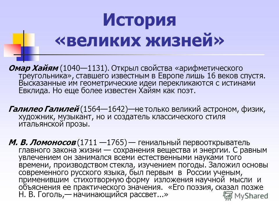 История «великих жизней» Омар Хайям (10401131). Открыл свойства «арифметического треугольника», ставшего известным в Европе лишь 16 веков спустя. Высказанные им геометрические идеи перекликаются с истинами Евклида. Но еще более известен Хайям как п