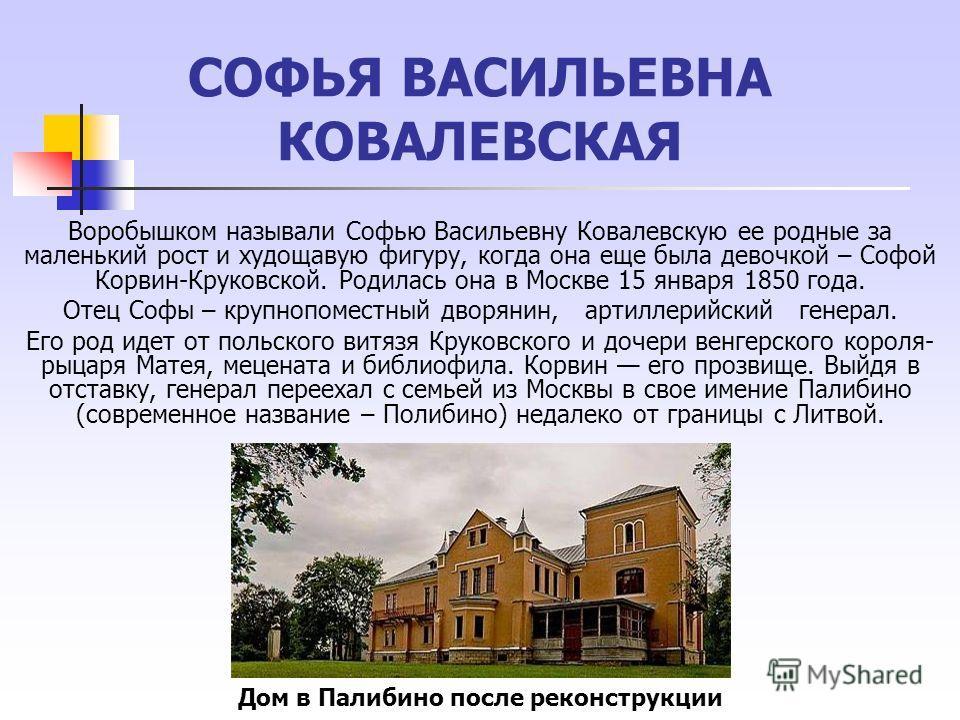 СОФЬЯ ВАСИЛЬЕВНА КОВАЛЕВСКАЯ Воробышком называли Софью Васильевну Ковалевскую ее родные за маленький рост и худощавую фигуру, когда она еще была девочкой – Софой Корвин-Круковской. Родилась она в Москве 15 января 1850 года. Отец Софы – крупнопоместны