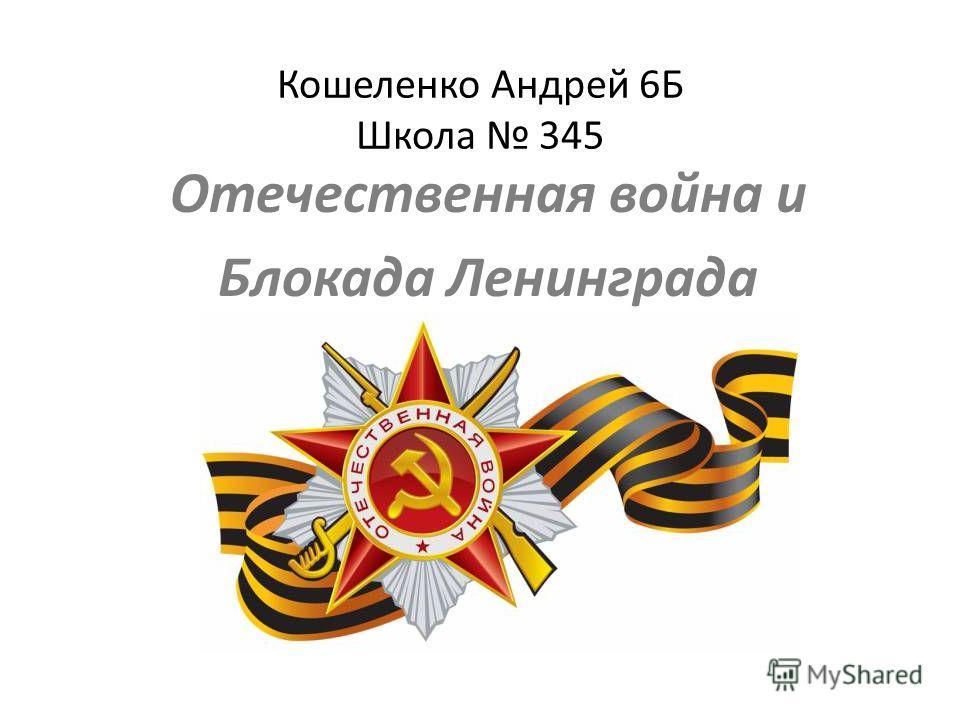 Кошеленко Андрей 6Б Школа 345 Отечественная война и Блокада Ленинграда