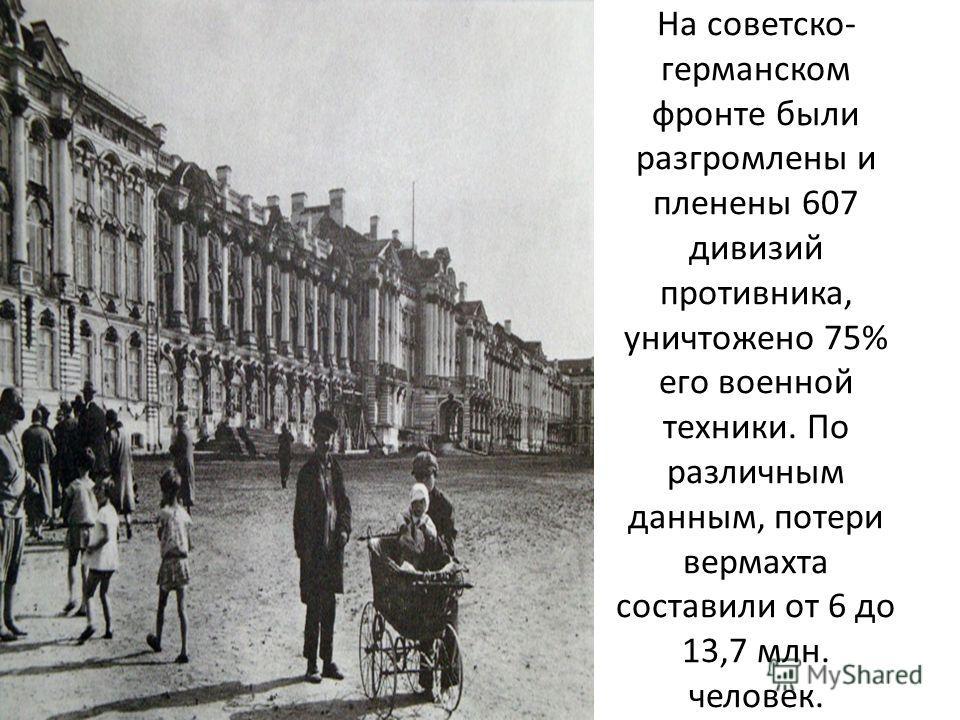 На советско- германском фронте были разгромлены и пленены 607 дивизий противника, уничтожено 75% его военной техники. По различным данным, потери вермахта составили от 6 до 13,7 млн. человек.