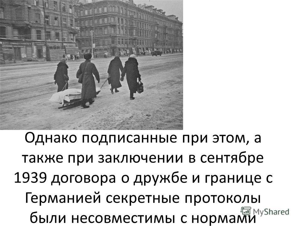 Однако подписанные при этом, а также при заключении в сентябре 1939 договора о дружбе и границе с Германией секретные протоколы были несовместимы с нормами международного права, подрывали