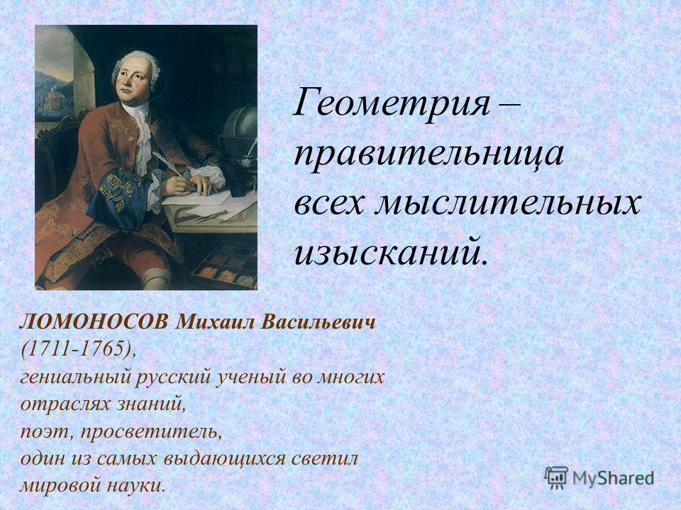 ЛОМОНОСОВ Михаил Васильевич (1711-1765), гениальный русский ученый во многих отраслях знаний, поэт, просветитель, один из самых выдающихся светил мировой науки. Геометрия – правительница всех мыслительных изысканий.