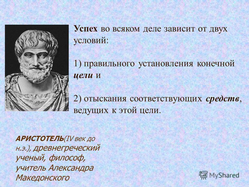 Успех во всяком деле зависит от двух условий: 1) правильного установления конечной цели и 2) отыскания соответствующих средств, ведущих к этой цели. АРИСТОТЕЛЬ(IV век до н.э.), древнегреческий ученый, философ, учитель Александра Македонского