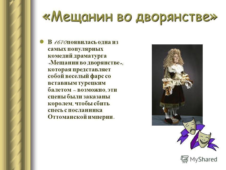 В 1670 появилась одна из самых популярных комедий драматурга « Мещанин во дворянстве », которая представляет собой веселый фарс со вставным турецким балетом возможно, эти сцены были заказаны королем, чтобы сбить спесь с посланника Оттоманской империи