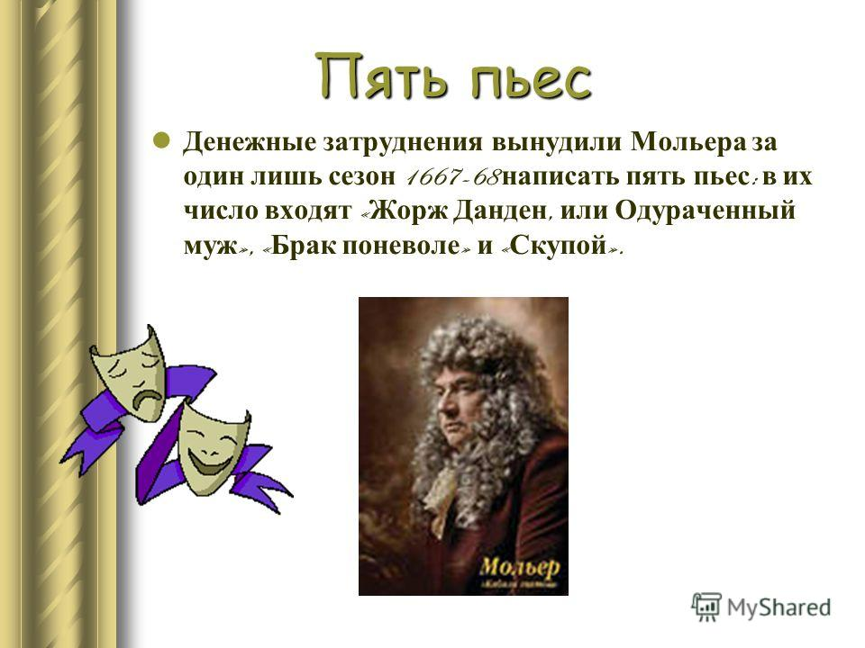 Пять пьес Денежные затруднения вынудили Мольера за один лишь сезон 1667-68 написать пять пьес : в их число входят « Жорж Данден, или Одураченный муж », « Брак поневоле » и « Скупой ».
