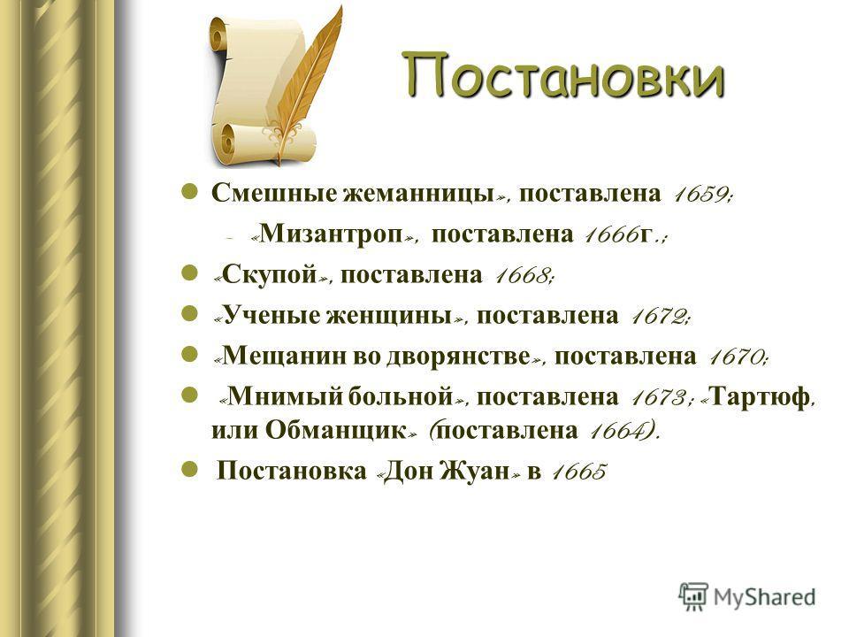 Постановки Смешные жеманницы », поставлена 1659; –« Мизантроп », поставлена 1666 г.; « Скупой », поставлена 1668; « Ученые женщины », поставлена 1672; « Мещанин во дворянстве », поставлена 1670; « Мнимый больной », поставлена 1673 ; « Тартюф, или Обм