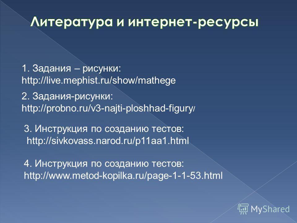 1. Задания – рисунки: http://live.mephist.ru/show/mathege 2. Задания-рисунки: http://probno.ru/v3-najti-ploshhad-figury / 3. Инструкция по созданию тестов: http://sivkovass.narod.ru/p11aa1.html 4. Инструкция по созданию тестов: http://www.metod-kopil