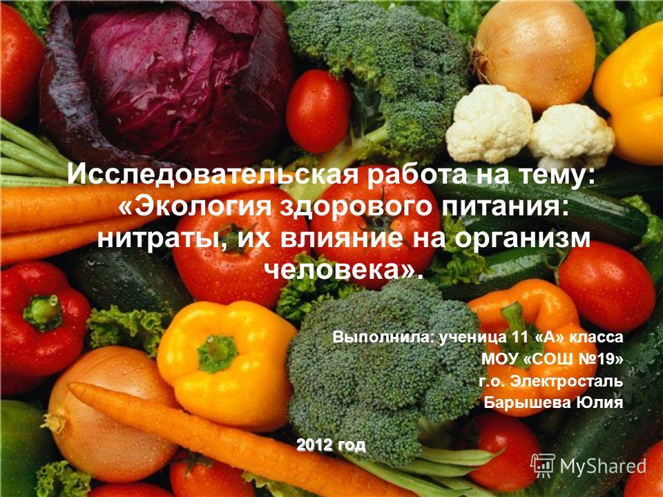 Исследовательская работа на тему: «Экология здорового питания: нитраты, их влияние на организм человека». Выполнила: ученица 11 «А» класса МОУ «СОШ 19» г.о. Электросталь Барышева Юлия 2012 год