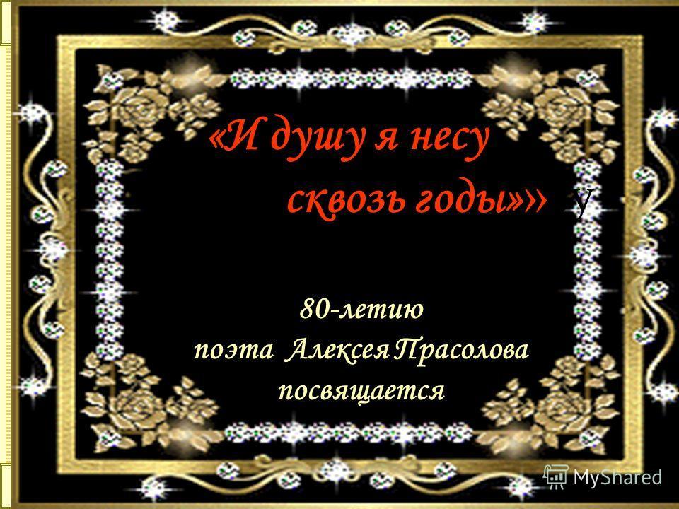 «И душу я несу сквозь годы» »су скводы 80-летию поэта Алексея Прасолова посвящается