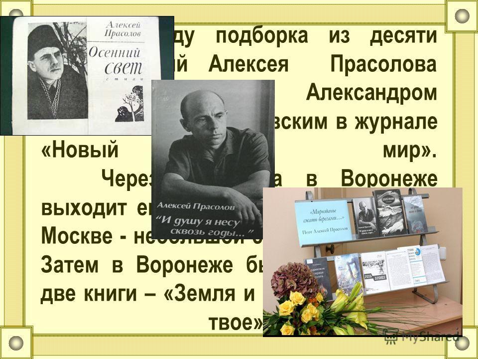 В 1964 году подборка из десяти стихотворений Алексея Прасолова была опубликована Александром Трифоновичем Твардовским в журнале «Новый мир». Через два года в Воронеже выходит его книга «День и ночь», а в Москве - небольшой сборник «Лирика». Затем в В