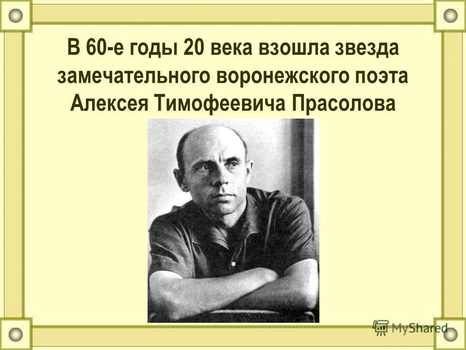 В 60-е годы 20 века взошла звезда замечательного воронежского поэта Алексея Тимофеевича Прасолова