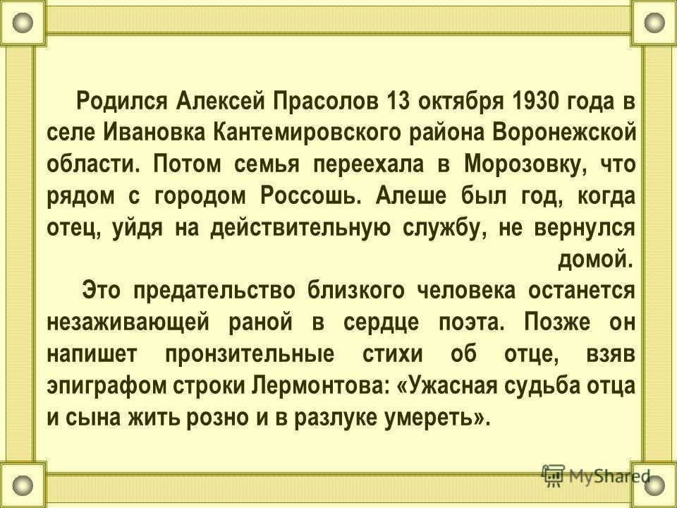 Родился Алексей Прасолов 13 октября 1930 года в селе Ивановка Кантемировского района Воронежской области. Потом семья переехала в Морозовку, что рядом с городом Россошь. Алеше был год, когда отец, уйдя на действительную службу, не вернулся домой. Это