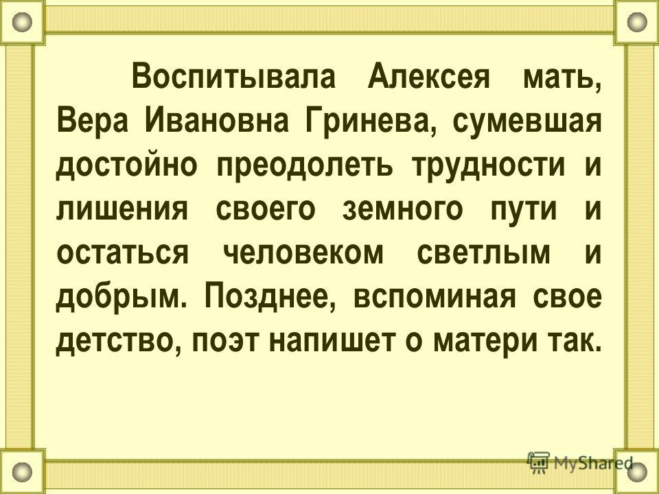 Воспитывала Алексея мать, Вера Ивановна Гринева, сумевшая достойно преодолеть трудности и лишения своего земного пути и остаться человеком светлым и добрым. Позднее, вспоминая свое детство, поэт напишет о матери так.