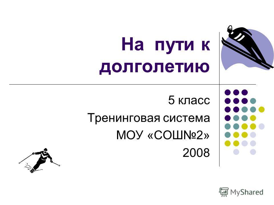 На пути к долголетию 5 класс Тренинговая система МОУ «СОШ2» 2008