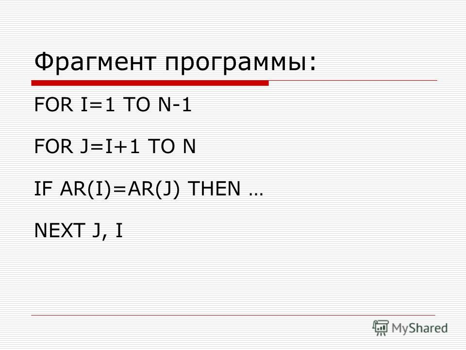 Фрагмент программы: FOR I=1 TO N-1 FOR J=I+1 TO N IF AR(I)=AR(J) THEN … NEXT J, I