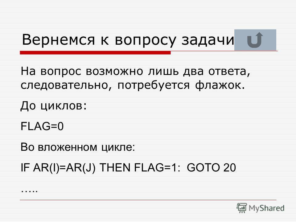 Вернемся к вопросу задачи На вопрос возможно лишь два ответа, следовательно, потребуется флажок. До циклов: FLAG=0 Во вложенном цикле: IF AR(I)=AR(J) THEN FLAG=1: GOTO 20 …..